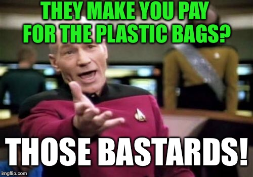 Picard Wtf Meme | THEY MAKE YOU PAY FOR THE PLASTIC BAGS? THOSE BASTARDS! | image tagged in memes,picard wtf | made w/ Imgflip meme maker