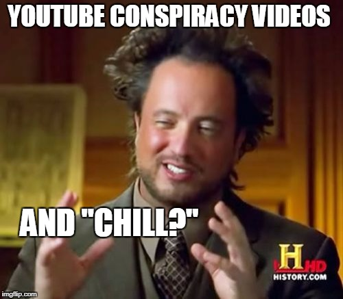 "A man after my own heart. | YOUTUBE CONSPIRACY VIDEOS AND ""CHILL?"" 