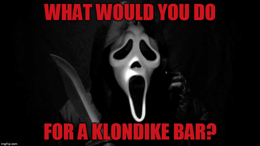 WHAT WOULD YOU DO FOR A KLONDIKE BAR? | image tagged in scream,ghostface,klondike bar | made w/ Imgflip meme maker