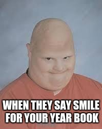 Retard | WHEN THEY SAY SMILE FOR YOUR YEAR BOOK | image tagged in retard | made w/ Imgflip meme maker