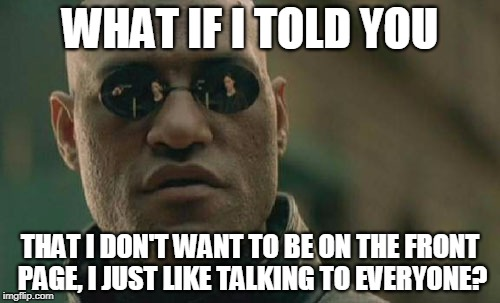 Would you believe me? Been a day or two since anyone's messaged me on here. | WHAT IF I TOLD YOU THAT I DON'T WANT TO BE ON THE FRONT PAGE, I JUST LIKE TALKING TO EVERYONE? | image tagged in memes,matrix morpheus | made w/ Imgflip meme maker