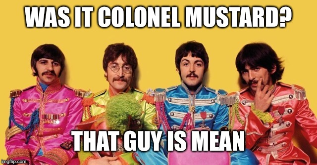 WAS IT COLONEL MUSTARD? THAT GUY IS MEAN | made w/ Imgflip meme maker
