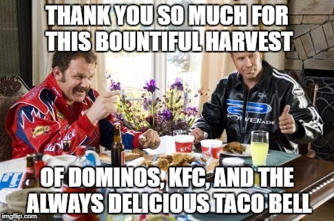 THANK YOU SO MUCH FOR THIS BOUNTIFUL HARVEST OF DOMINOS, KFC, AND THE ALWAYS DELICIOUS TACO BELL | image tagged in ricky bobby kfc taco bell dominos | made w/ Imgflip meme maker