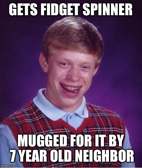 Bad Luck Brian Meme | GETS FIDGET SPINNER MUGGED FOR IT BY 7 YEAR OLD NEIGHBOR | image tagged in memes,bad luck brian | made w/ Imgflip meme maker