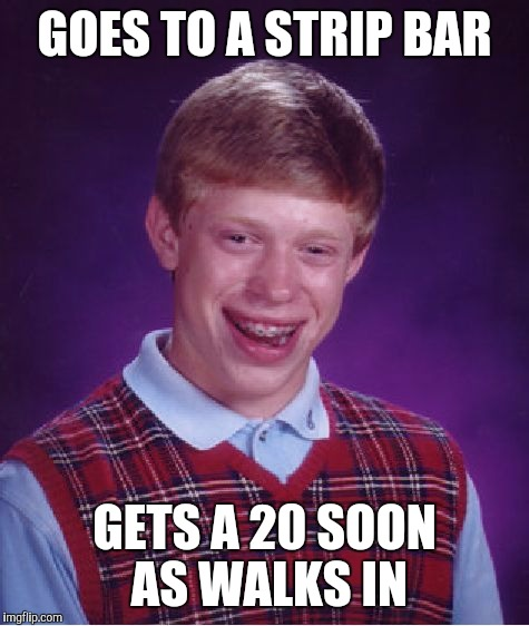 Bad Luck Brian Meme | GOES TO A STRIP BAR GETS A 20 SOON AS WALKS IN | image tagged in memes,bad luck brian | made w/ Imgflip meme maker
