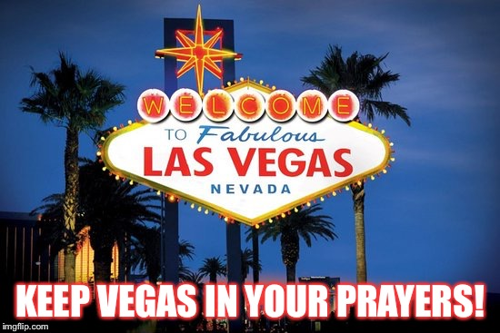 Keeping Las Vegas In your prayers!! | KEEP VEGAS IN YOUR PRAYERS! | image tagged in las vegas,prayers,terrorism | made w/ Imgflip meme maker