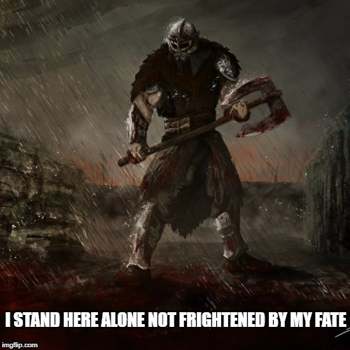 i stand here | I STAND HERE ALONE NOT FRIGHTENED BY MY FATE | image tagged in warrior | made w/ Imgflip meme maker