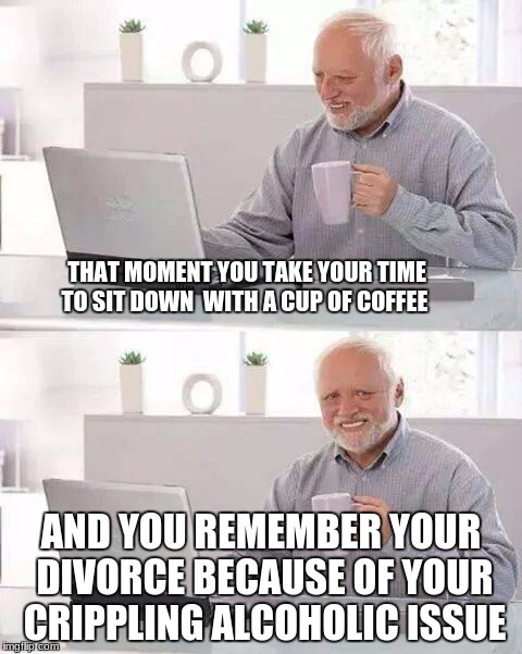 Hide the Pain Harold Meme | THAT MOMENT YOU TAKE YOUR TIME TO SIT DOWN  WITH A CUP OF COFFEE AND YOU REMEMBER YOUR DIVORCE BECAUSE OF YOUR CRIPPLING ALCOHOLIC ISSUE | image tagged in memes,hide the pain harold | made w/ Imgflip meme maker