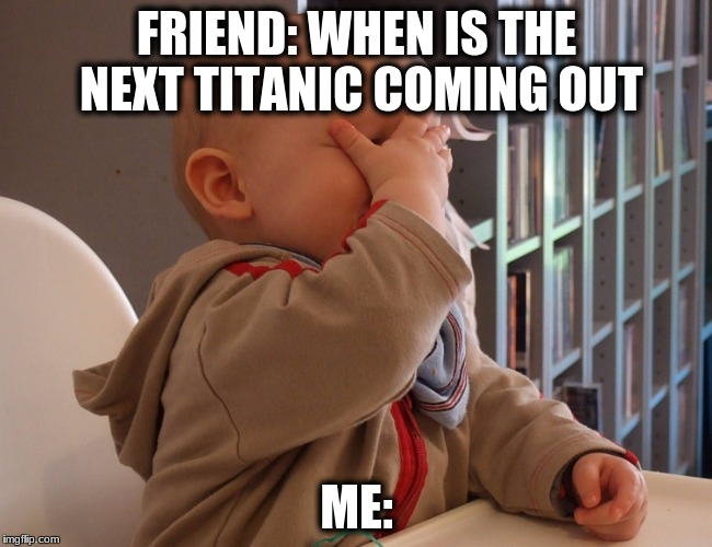 Dumb Friend | FRIEND: WHEN IS THE NEXT TITANIC COMING OUT ME: | image tagged in friends | made w/ Imgflip meme maker