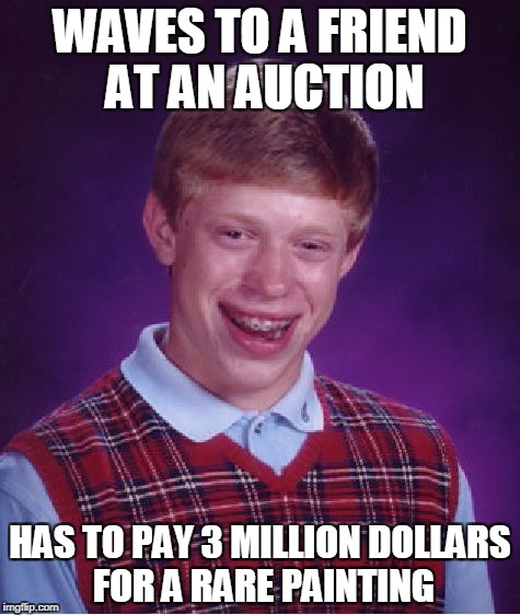Bad Luck Brian auction | WAVES TO A FRIEND AT AN AUCTION HAS TO PAY 3 MILLION DOLLARS FOR A RARE PAINTING | image tagged in memes,bad luck brian,auction | made w/ Imgflip meme maker