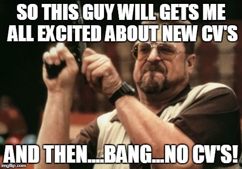 Am I The Only One Around Here Meme | SO THIS GUY WILL GETS ME ALL EXCITED ABOUT NEW CV'S AND THEN....BANG...NO CV'S! | image tagged in memes,am i the only one around here | made w/ Imgflip meme maker