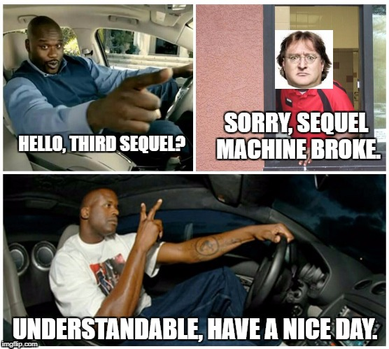 Understandable | HELLO, THIRD SEQUEL? UNDERSTANDABLE, HAVE A NICE DAY. SORRY, SEQUEL MACHINE BROKE. | image tagged in understandable | made w/ Imgflip meme maker