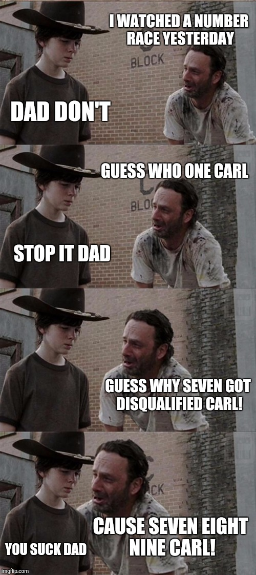 Rick and Carl Long Meme | I WATCHED A NUMBER RACE YESTERDAY DAD DON'T GUESS WHO ONE CARL STOP IT DAD GUESS WHY SEVEN GOT DISQUALIFIED CARL! CAUSE SEVEN EIGHT NINE CAR | image tagged in memes,rick and carl long | made w/ Imgflip meme maker