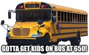 GOTTA GET KIDS ON BUS AT 650! | made w/ Imgflip meme maker