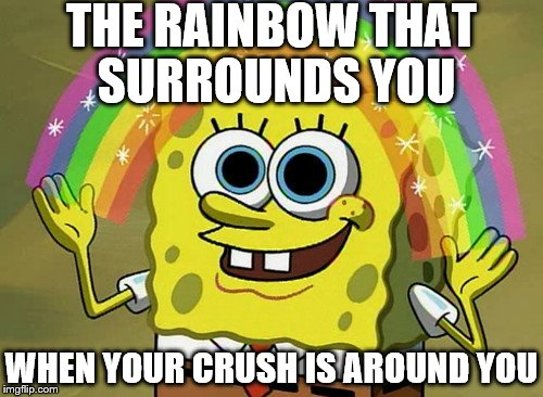 That's A Good One Imagination Spongebob | THE RAINBOW THAT SURROUNDS YOU WHEN YOUR CRUSH IS AROUND YOU | image tagged in memes,imagination spongebob,spongebob,spongebob rainbow,spongebob imagination | made w/ Imgflip meme maker