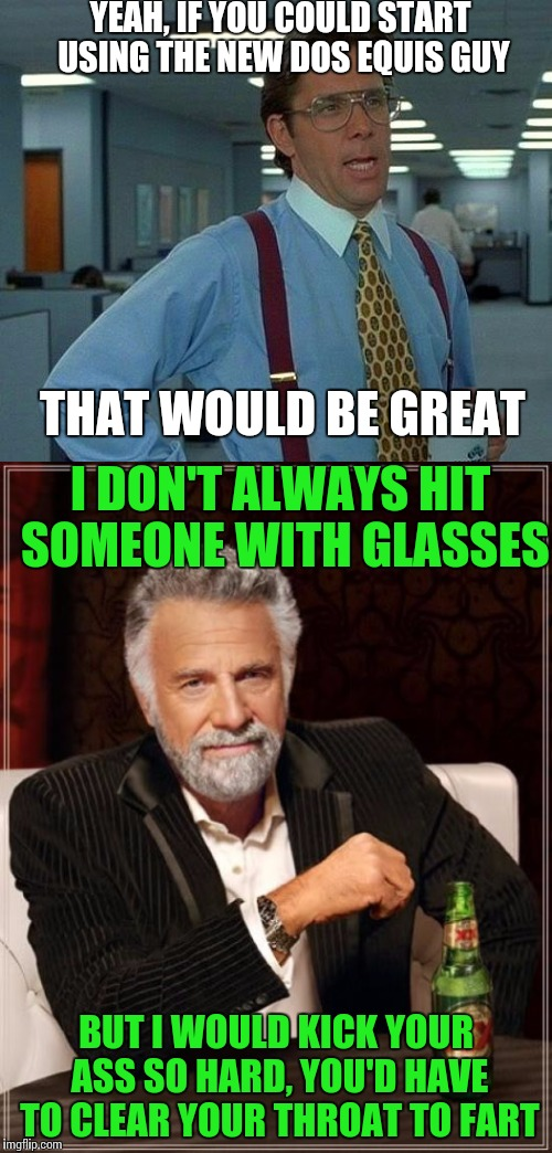 Meme War Week Oct. 1st to 7th | YEAH, IF YOU COULD START USING THE NEW DOS EQUIS GUY BUT I WOULD KICK YOUR ASS SO HARD, YOU'D HAVE TO CLEAR YOUR THROAT TO FART THAT WOULD B | image tagged in meme wars,meme war | made w/ Imgflip meme maker