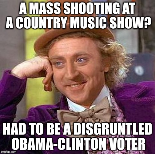 Creepy Condescending Wonka Meme | A MASS SHOOTING AT A COUNTRY MUSIC SHOW? HAD TO BE A DISGRUNTLED OBAMA-CLINTON VOTER | image tagged in memes,creepy condescending wonka | made w/ Imgflip meme maker