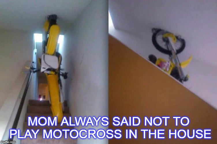 duh | MOM ALWAYS SAID NOT TO PLAY MOTOCROSS IN THE HOUSE | image tagged in cycle,motocross | made w/ Imgflip meme maker