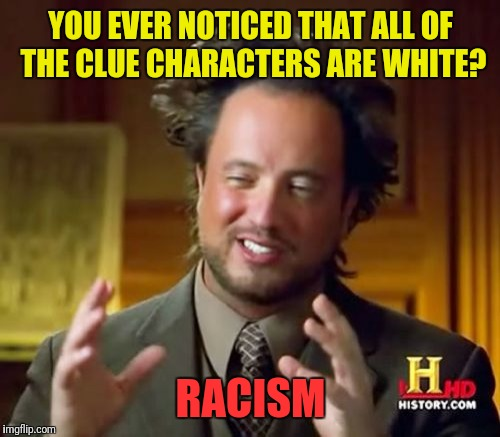 Ancient Aliens Meme | YOU EVER NOTICED THAT ALL OF THE CLUE CHARACTERS ARE WHITE? RACISM | image tagged in memes,ancient aliens | made w/ Imgflip meme maker