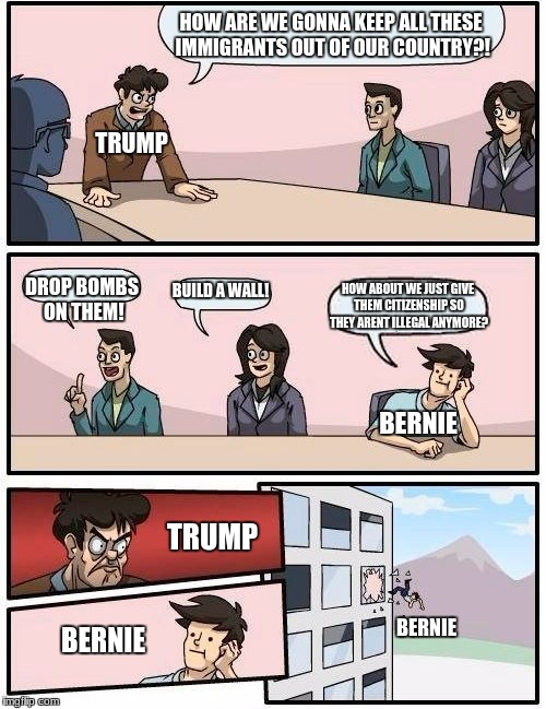 Boardroom Meeting Suggestion Meme | HOW ARE WE GONNA KEEP ALL THESE IMMIGRANTS OUT OF OUR COUNTRY?! DROP BOMBS ON THEM! BUILD A WALL! HOW ABOUT WE JUST GIVE THEM CITIZENSHIP SO | image tagged in memes,boardroom meeting suggestion | made w/ Imgflip meme maker