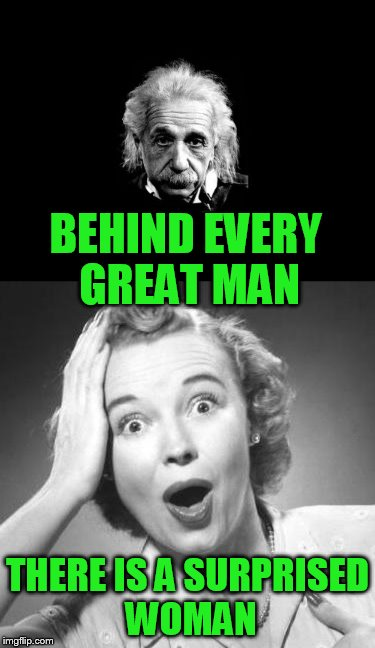 Meme Wars (From October 1st to 7th) A Pipe_Picasso and Raveniscool27 event! | BEHIND EVERY GREAT MAN THERE IS A SURPRISED WOMAN | image tagged in meme war,meme wars | made w/ Imgflip meme maker