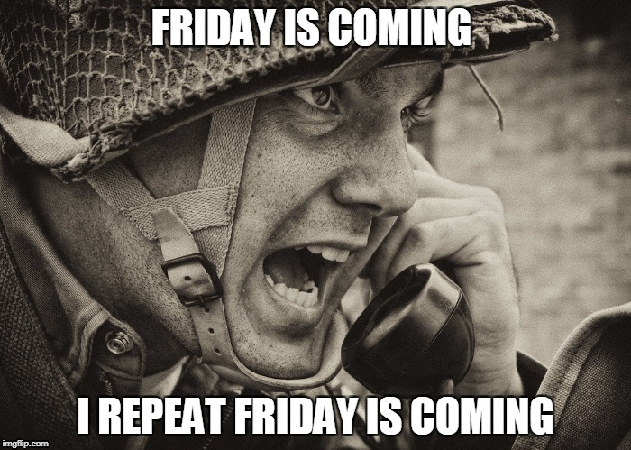 WW2 US Soldier yelling radio | FRIDAY IS COMING I REPEAT FRIDAY IS COMING | image tagged in ww2 us soldier yelling radio | made w/ Imgflip meme maker