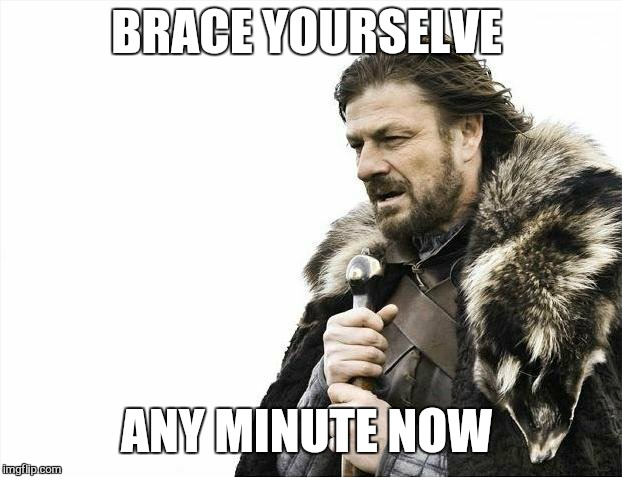 Brace Yourselves X is Coming Meme | BRACE YOURSELVE ANY MINUTE NOW | image tagged in memes,brace yourselves x is coming | made w/ Imgflip meme maker