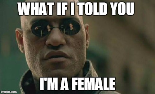 Matrix Morpheus Meme | WHAT IF I TOLD YOU I'M A FEMALE | image tagged in memes,matrix morpheus | made w/ Imgflip meme maker