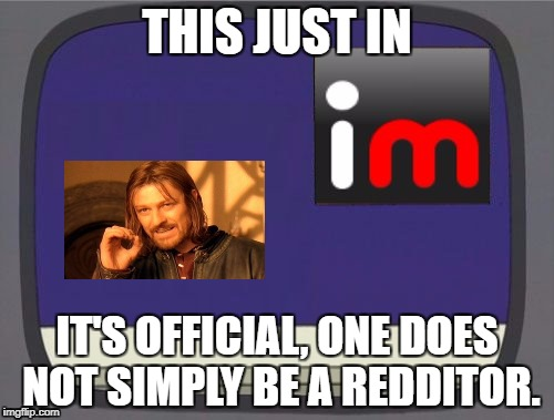 One Does Not Simply | THIS JUST IN IT'S OFFICIAL, ONE DOES NOT SIMPLY BE A REDDITOR. | image tagged in imgflip news | made w/ Imgflip meme maker