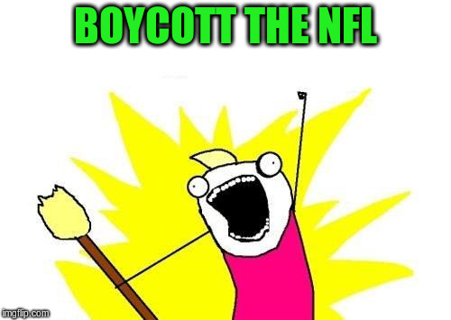 X All The Y Meme | BOYCOTT THE NFL | image tagged in memes,x all the y | made w/ Imgflip meme maker