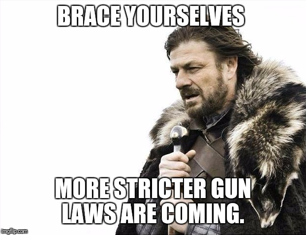 More Gun Laws Coming | BRACE YOURSELVES MORE STRICTER GUN LAWS ARE COMING. | image tagged in memes,brace yourselves x is coming,guns,gun control,2nd amendment | made w/ Imgflip meme maker