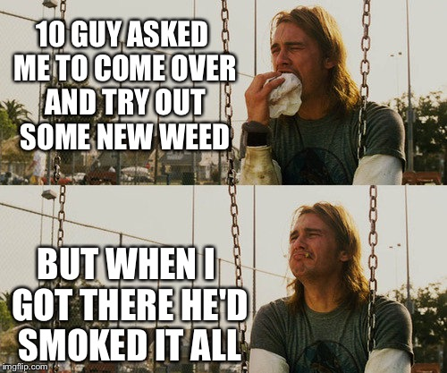 First World Stoner Problems Meme | 10 GUY ASKED ME TO COME OVER AND TRY OUT SOME NEW WEED BUT WHEN I GOT THERE HE'D SMOKED IT ALL | image tagged in memes,first world stoner problems | made w/ Imgflip meme maker