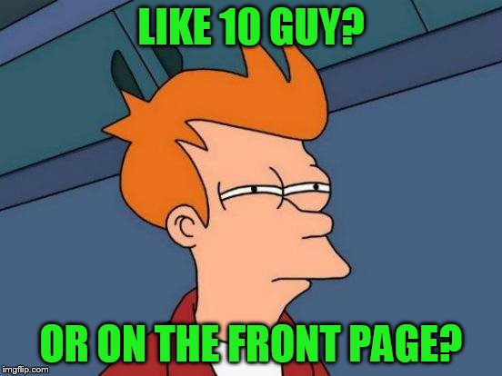 Futurama Fry Meme | LIKE 10 GUY? OR ON THE FRONT PAGE? | image tagged in memes,futurama fry | made w/ Imgflip meme maker