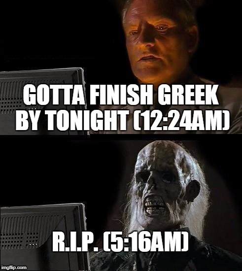 Ill Just Wait Here Meme | GOTTA FINISH GREEK BY TONIGHT (12:24AM) R.I.P. (5:16AM) | image tagged in memes,ill just wait here | made w/ Imgflip meme maker