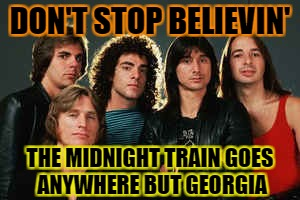 DON'T STOP BELIEVIN' THE MIDNIGHT TRAIN GOES ANYWHERE BUT GEORGIA | made w/ Imgflip meme maker