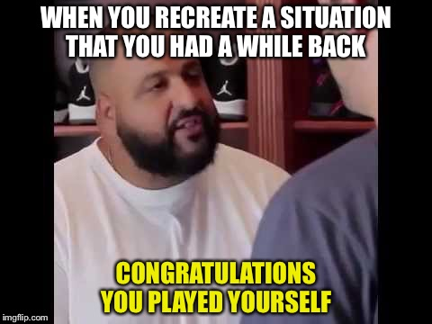 Congratulations, you played yourself | WHEN YOU RECREATE A SITUATION THAT YOU HAD A WHILE BACK CONGRATULATIONS YOU PLAYED YOURSELF | image tagged in congratulations you played yourself | made w/ Imgflip meme maker