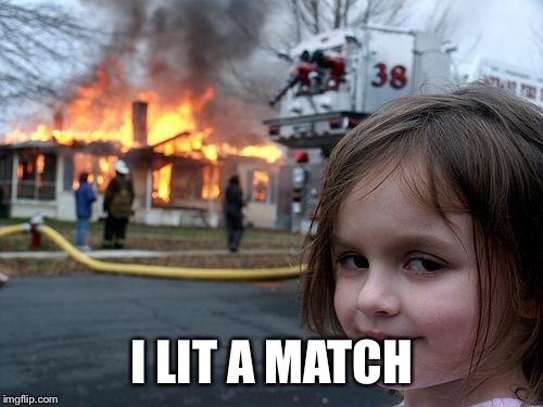 Disaster Girl Meme | I LIT A MATCH | image tagged in memes,disaster girl | made w/ Imgflip meme maker