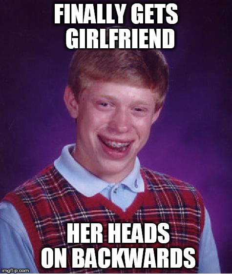 Bad Luck Brian Meme | FINALLY GETS  GIRLFRIEND HER HEADS ON BACKWARDS | image tagged in memes,bad luck brian | made w/ Imgflip meme maker