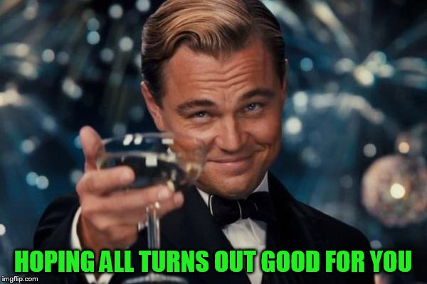Leonardo Dicaprio Cheers Meme | HOPING ALL TURNS OUT GOOD FOR YOU | image tagged in memes,leonardo dicaprio cheers | made w/ Imgflip meme maker