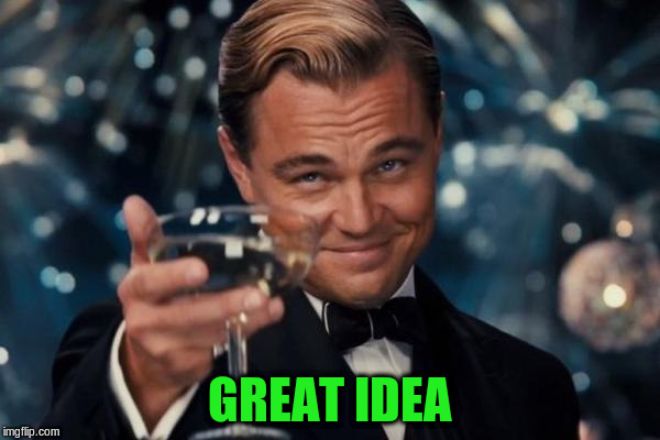 Leonardo Dicaprio Cheers Meme | GREAT IDEA | image tagged in memes,leonardo dicaprio cheers | made w/ Imgflip meme maker