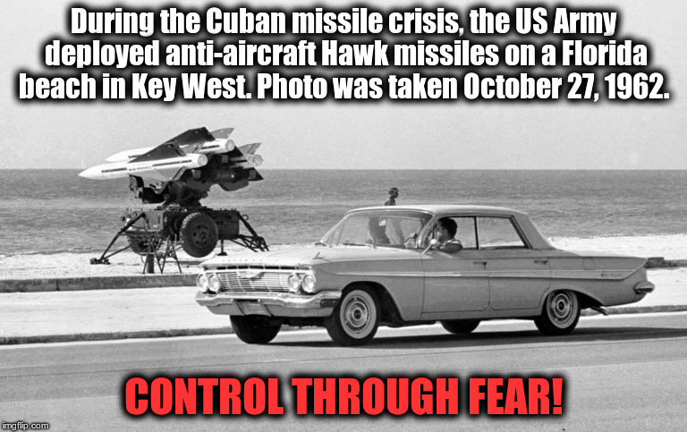 CONTROL THROUGH FEAR! | During the Cuban missile crisis, the US Army deployed anti-aircraft Hawk missiles on a Florida beach in Key West. Photo was taken October 27 | image tagged in cuban missle crisis,propaganda,control through fear,meanwhile in florida,key west,key west florida | made w/ Imgflip meme maker