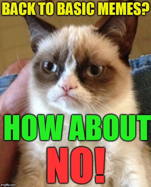 Back to basics meme week, Oct 2-8. A sewmyeyesshut/lynch1979 event.  | BACK TO BASIC MEMES? HOW ABOUT NO! | image tagged in memes,grumpy cat,back to basics meme week,basic memes,sewmyeyesshut,lynch1979 | made w/ Imgflip meme maker