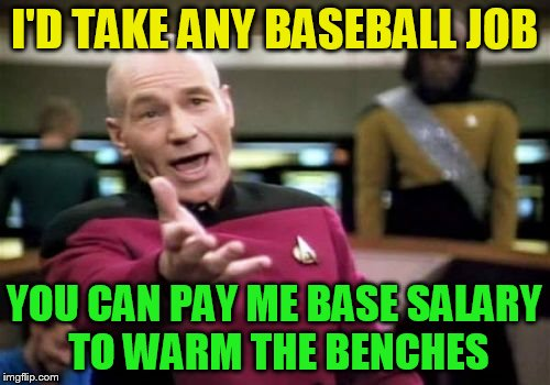 Picard Wtf Meme | I'D TAKE ANY BASEBALL JOB YOU CAN PAY ME BASE SALARY TO WARM THE BENCHES | image tagged in memes,picard wtf | made w/ Imgflip meme maker