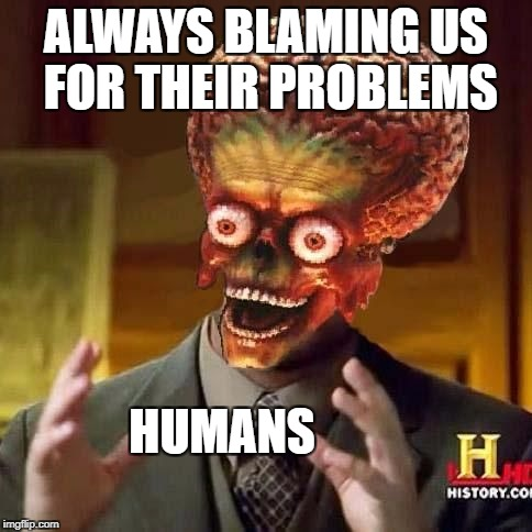 ALWAYS BLAMING US FOR THEIR PROBLEMS HUMANS | made w/ Imgflip meme maker