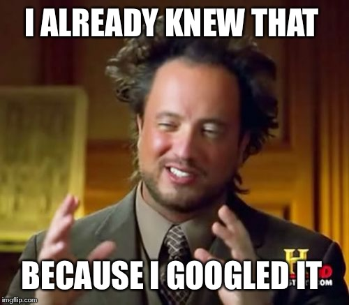 Ancient Aliens Meme | I ALREADY KNEW THAT BECAUSE I GOOGLED IT | image tagged in memes,ancient aliens | made w/ Imgflip meme maker