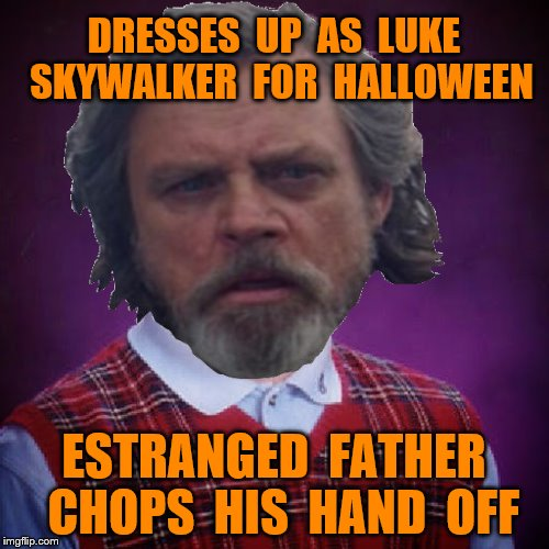 Bad Luck Brian | DRESSES  UP  AS  LUKE  SKYWALKER  FOR  HALLOWEEN ESTRANGED  FATHER  CHOPS  HIS  HAND  OFF | image tagged in memes,luke skywalker,halloween,funny | made w/ Imgflip meme maker