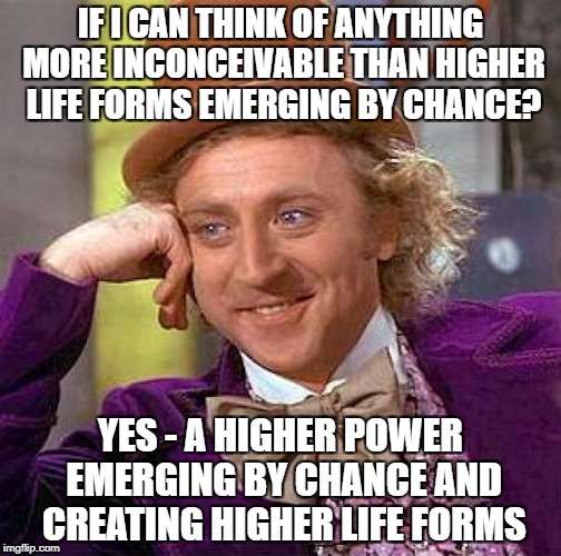 Creepy Condescending Wonka Meme | IF I CAN THINK OF ANYTHING MORE INCONCEIVABLE THAN HIGHER LIFE FORMS EMERGING BY CHANCE? YES - A HIGHER POWER EMERGING BY CHANCE AND CREATIN | image tagged in memes,creepy condescending wonka | made w/ Imgflip meme maker