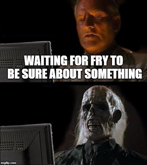 Ill Just Wait Here Meme | WAITING FOR FRY TO BE SURE ABOUT SOMETHING | image tagged in memes,ill just wait here | made w/ Imgflip meme maker
