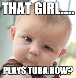 Skeptical Baby Meme | THAT GIRL..... PLAYS TUBA.HOW? | image tagged in memes,skeptical baby | made w/ Imgflip meme maker