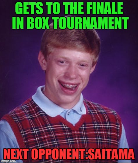 He should quit as soon as he heard Saitama is going to participate | GETS TO THE FINALE IN BOX TOURNAMENT NEXT OPPONENT:SAITAMA | image tagged in memes,bad luck brian,boxing,one punch man,anime,blb | made w/ Imgflip meme maker